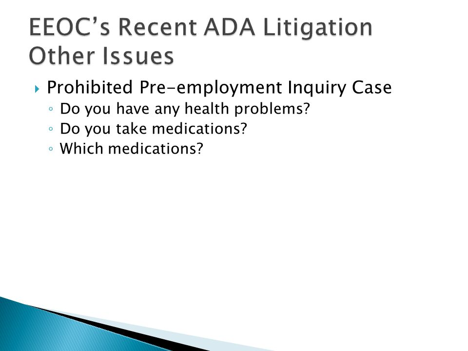  Prohibited Pre-employment Inquiry Case ◦ Do you have any health problems.