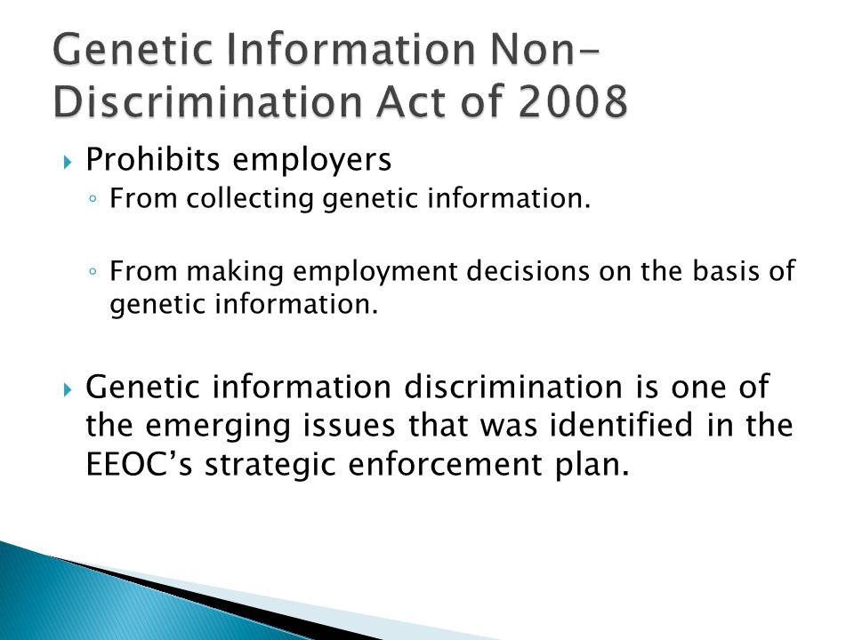  Prohibits employers ◦ From collecting genetic information.