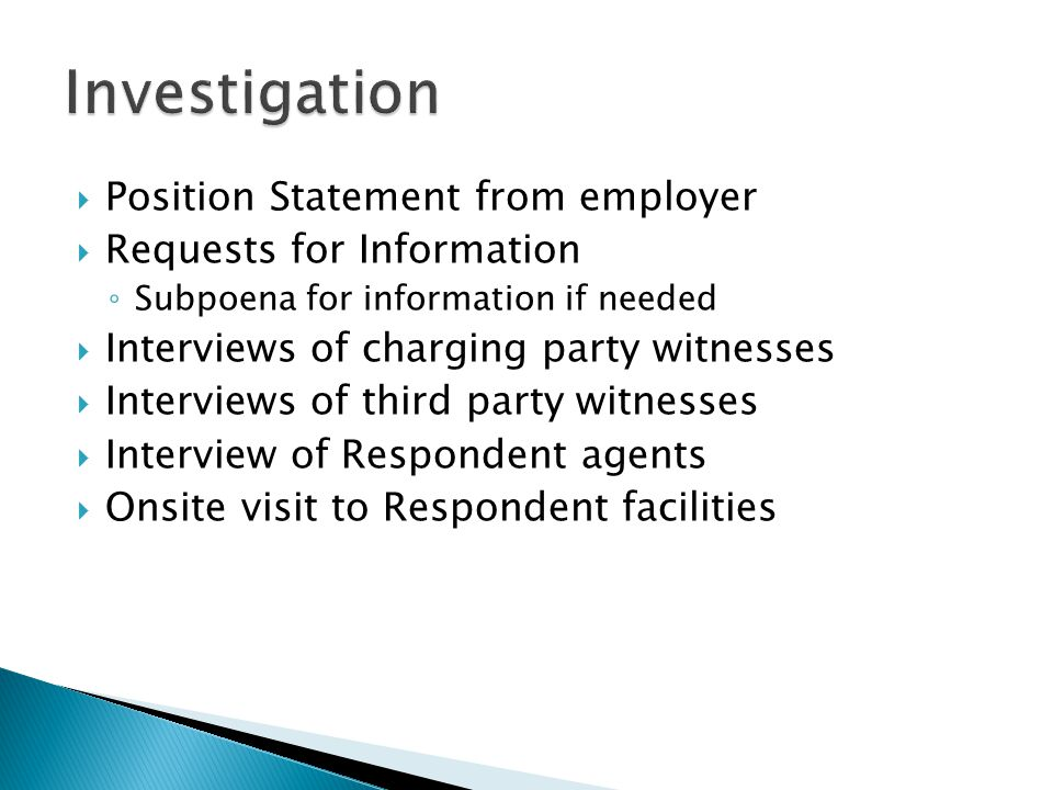  Position Statement from employer  Requests for Information ◦ Subpoena for information if needed  Interviews of charging party witnesses  Interviews of third party witnesses  Interview of Respondent agents  Onsite visit to Respondent facilities