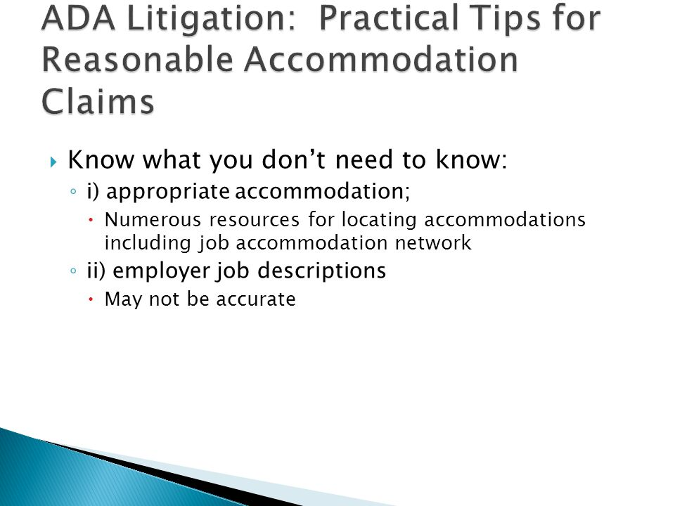  Know what you don't need to know: ◦ i) appropriate accommodation;  Numerous resources for locating accommodations including job accommodation network ◦ ii) employer job descriptions  May not be accurate