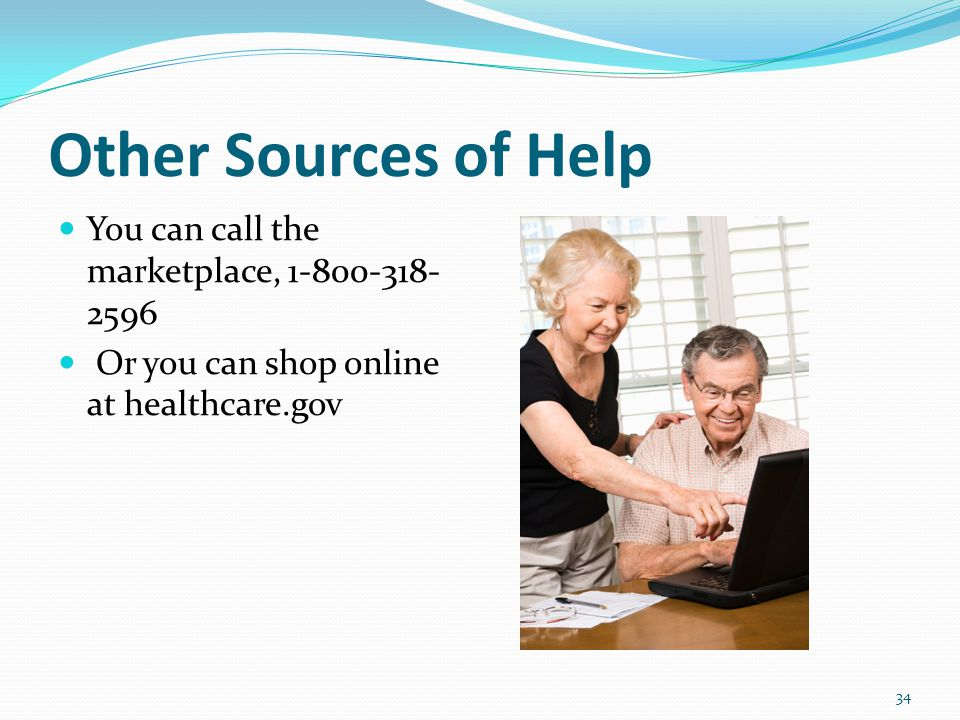 Other Sources of Help You can call the marketplace, Or you can shop online at healthcare.gov 34