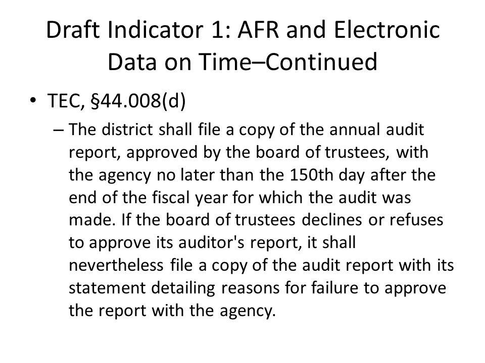 Draft Indicator 1: AFR and Electronic Data on Time–Continued TEC, §44.008(d) – The district shall file a copy of the annual audit report, approved by the board of trustees, with the agency no later than the 150th day after the end of the fiscal year for which the audit was made.