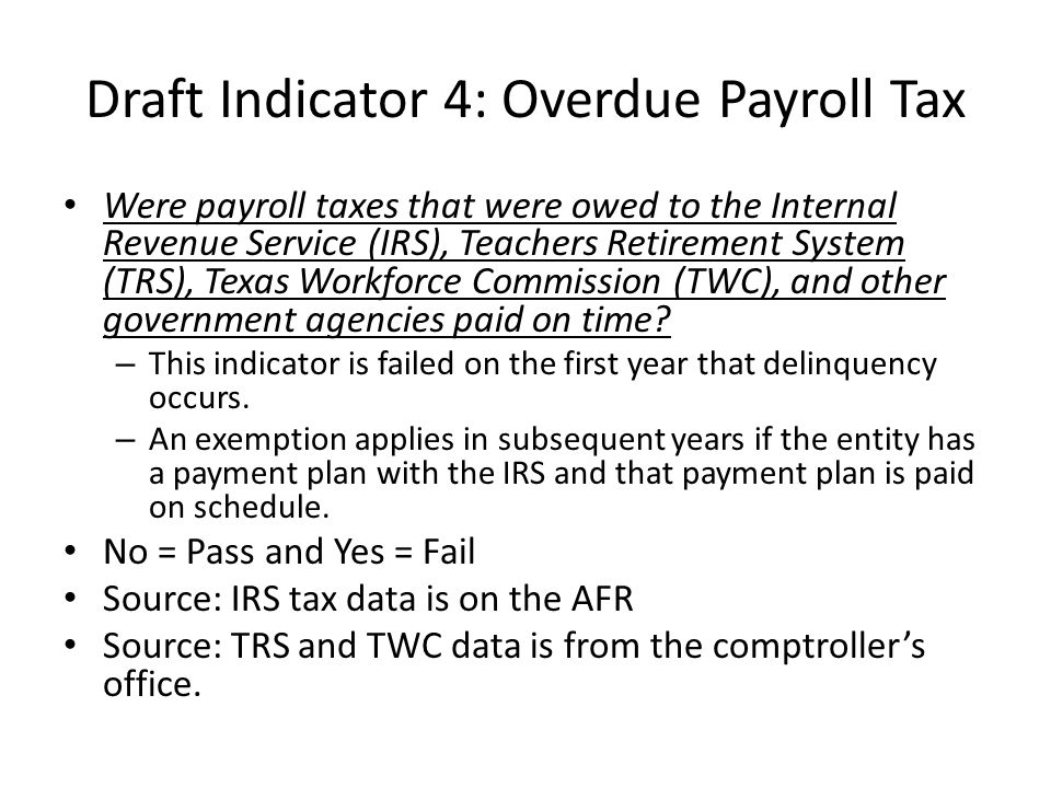 Draft Indicator 4: Overdue Payroll Tax Were payroll taxes that were owed to the Internal Revenue Service (IRS), Teachers Retirement System (TRS), Texas Workforce Commission (TWC), and other government agencies paid on time.