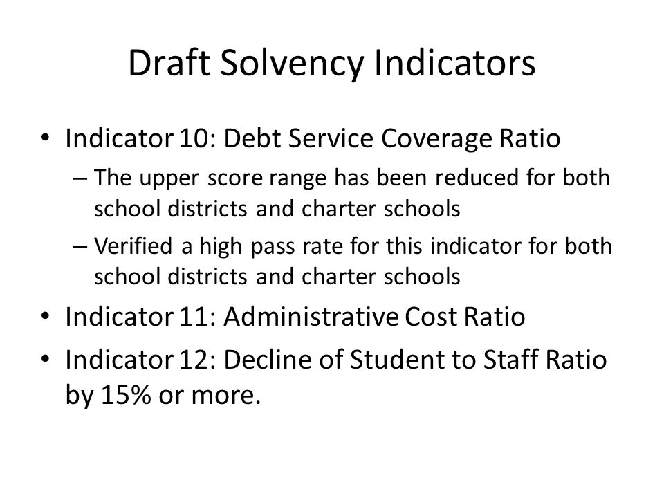 Draft Solvency Indicators Indicator 10: Debt Service Coverage Ratio – The upper score range has been reduced for both school districts and charter schools – Verified a high pass rate for this indicator for both school districts and charter schools Indicator 11: Administrative Cost Ratio Indicator 12: Decline of Student to Staff Ratio by 15% or more.