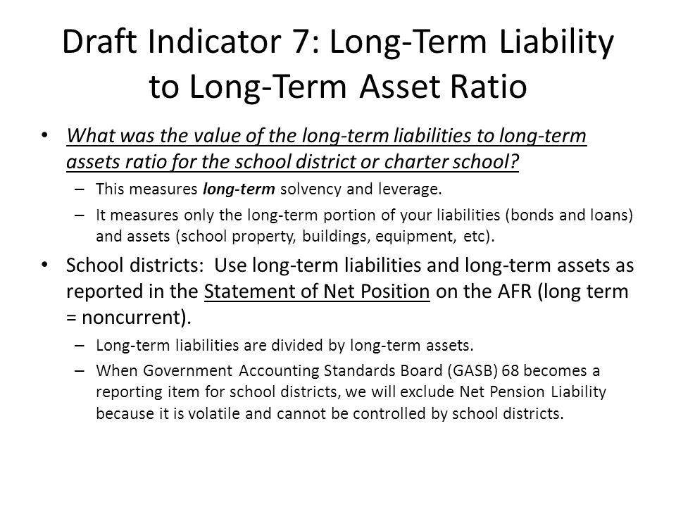 Draft Indicator 7: Long-Term Liability to Long-Term Asset Ratio What was the value of the long-term liabilities to long-term assets ratio for the school district or charter school.