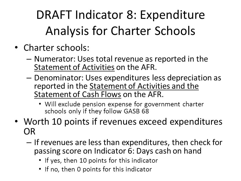 DRAFT Indicator 8: Expenditure Analysis for Charter Schools Charter schools: – Numerator: Uses total revenue as reported in the Statement of Activities on the AFR.