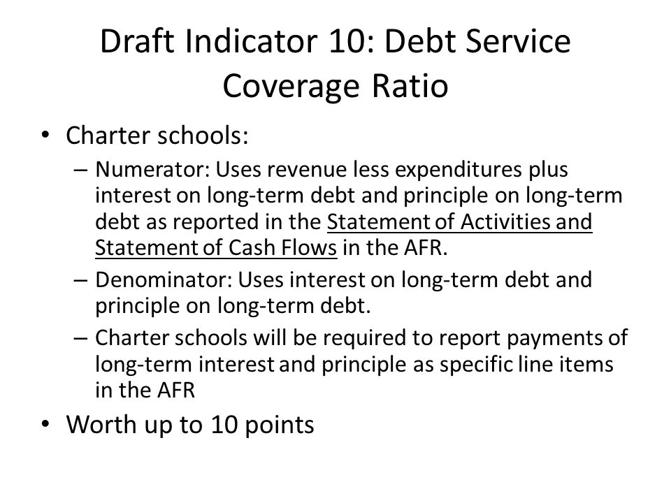 Draft Indicator 10: Debt Service Coverage Ratio Charter schools: – Numerator: Uses revenue less expenditures plus interest on long-term debt and principle on long-term debt as reported in the Statement of Activities and Statement of Cash Flows in the AFR.