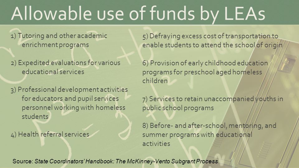 Allowable use of funds by LEAs 1) Tutoring and other academic enrichment programs 2) Expedited evaluations for various educational services 3) Professional development activities for educators and pupil services personnel working with homeless students 4) Health referral services 5) Defraying excess cost of transportation to enable students to attend the school of origin 6) Provision of early childhood education programs for preschool aged homeless children 7) Services to retain unaccompanied youths in public school programs 8) Before- and after-school, mentoring, and summer programs with educational activities Source: State Coordinators' Handbook: The McKinney-Vento Subgrant Process