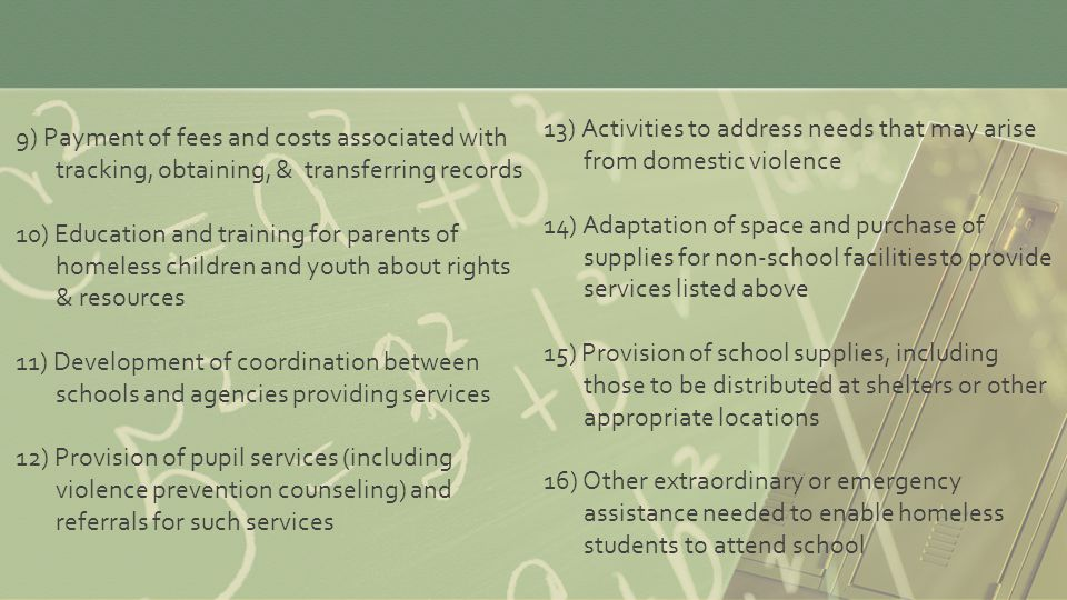 9) Payment of fees and costs associated with tracking, obtaining, & transferring records 10) Education and training for parents of homeless children and youth about rights & resources 11) Development of coordination between schools and agencies providing services 12) Provision of pupil services (including violence prevention counseling) and referrals for such services 13) Activities to address needs that may arise from domestic violence 14) Adaptation of space and purchase of supplies for non-school facilities to provide services listed above 15) Provision of school supplies, including those to be distributed at shelters or other appropriate locations 16) Other extraordinary or emergency assistance needed to enable homeless students to attend school