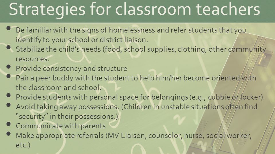 Strategies for classroom teachers Be familiar with the signs of homelessness and refer students that you identify to your school or district liaison.