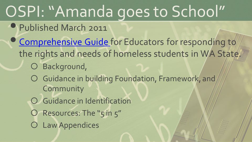 OSPI: Amanda goes to School Published March 2011 Comprehensive Guide for Educators for responding to the rights and needs of homeless students in WA State.