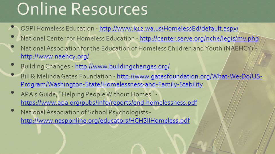 Online Resources OSPI Homeless Education - http://www.k12.wa.us/HomelessEd/default.aspx/http://www.k12.wa.us/HomelessEd/default.aspx/ National Center for Homeless Education - http://center.serve.org/nche/legis/mv.phphttp://center.serve.org/nche/legis/mv.php National Association for the Education of Homeless Children and Youth (NAEHCY) - http://www.naehcy.org/ http://www.naehcy.org/ Building Changes - http://www.buildingchanges.org/http://www.buildingchanges.org/ Bill & Melinda Gates Foundation - http://www.gatesfoundation.org/What-We-Do/US- Program/Washington-State/Homelessness-and-Family-Stabilityhttp://www.gatesfoundation.org/What-We-Do/US- Program/Washington-State/Homelessness-and-Family-Stability APA's Guide, Helping People Without Homes - https://www.apa.org/pubs/info/reports/end-homelessness.pdf https://www.apa.org/pubs/info/reports/end-homelessness.pdf National Association of School Psychologists - http://www.nasponline.org/educators/HCHSIIHomeless.pdf http://www.nasponline.org/educators/HCHSIIHomeless.pdf