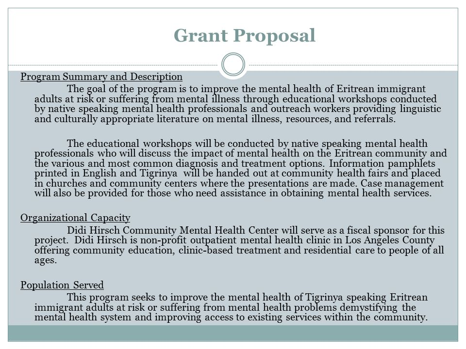 Grant Proposal Program Summary and Description The goal of the program is to improve the mental health of Eritrean immigrant adults at risk or suffering from mental illness through educational workshops conducted by native speaking mental health professionals and outreach workers providing linguistic and culturally appropriate literature on mental illness, resources, and referrals.