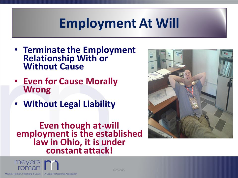 Employment At Will Terminate the Employment Relationship With or Without Cause Even for Cause Morally Wrong Without Legal Liability Even though at-will employment is the established law in Ohio, it is under constant attack.