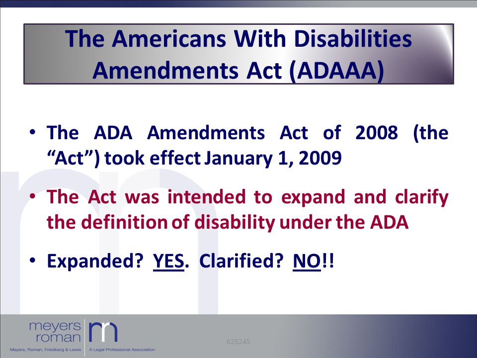 The ADA Amendments Act of 2008 (the Act ) took effect January 1, 2009 The Act was intended to expand and clarify the definition of disability under the ADA Expanded.