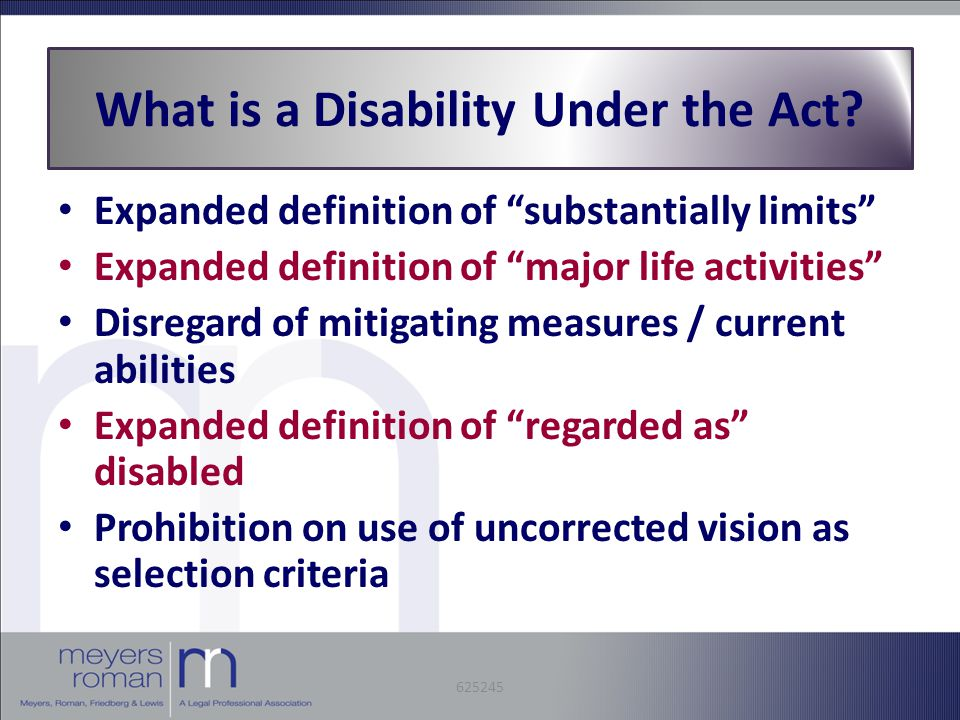 Expanded definition of substantially limits Expanded definition of major life activities Disregard of mitigating measures / current abilities Expanded definition of regarded as disabled Prohibition on use of uncorrected vision as selection criteria What is a Disability Under the Act.