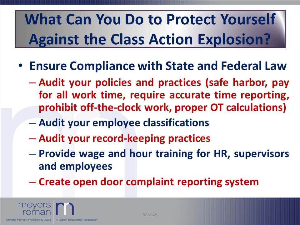 Ensure Compliance with State and Federal Law – Audit your policies and practices (safe harbor, pay for all work time, require accurate time reporting, prohibit off-the-clock work, proper OT calculations) – Audit your employee classifications – Audit your record-keeping practices – Provide wage and hour training for HR, supervisors and employees – Create open door complaint reporting system What Can You Do to Protect Yourself Against the Class Action Explosion.