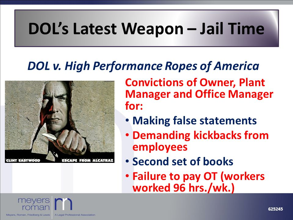 Convictions of Owner, Plant Manager and Office Manager for: Making false statements Demanding kickbacks from employees Second set of books Failure to pay OT (workers worked 96 hrs./wk.) DOL's Latest Weapon – Jail Time DOL v.