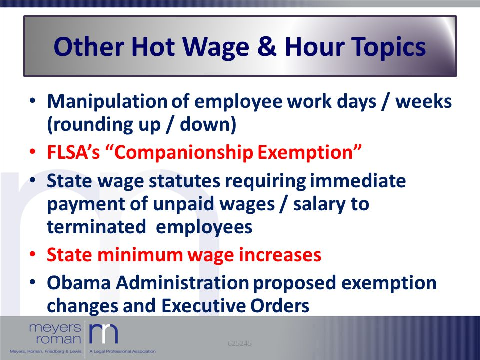 Manipulation of employee work days / weeks (rounding up / down) FLSA's Companionship Exemption State wage statutes requiring immediate payment of unpaid wages / salary to terminated employees State minimum wage increases Obama Administration proposed exemption changes and Executive Orders Other Hot Wage & Hour Topics 625245