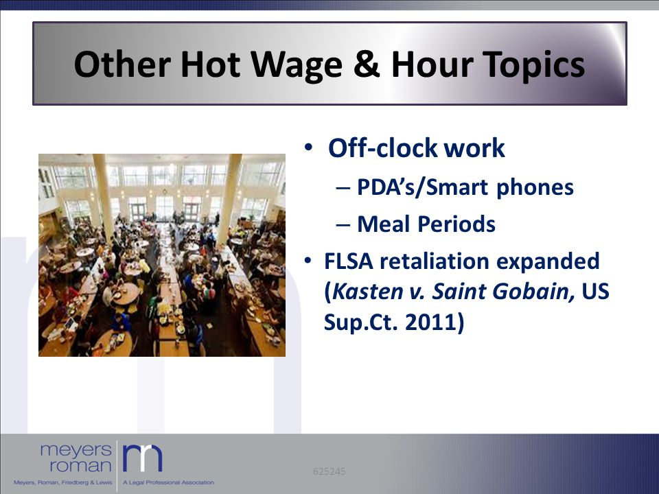 Other Hot Wage & Hour Topics Off-clock work – PDA's/Smart phones – Meal Periods FLSA retaliation expanded (Kasten v.