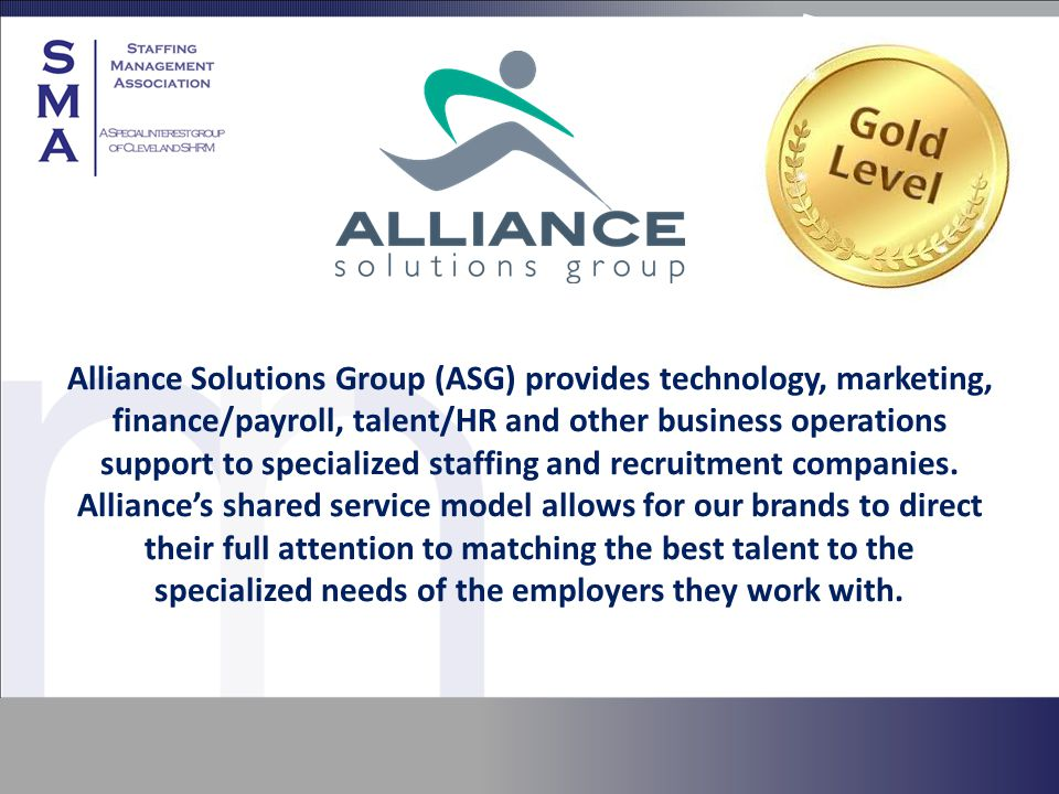 Alliance Solutions Group (ASG) provides technology, marketing, finance/payroll, talent/HR and other business operations support to specialized staffing and recruitment companies.