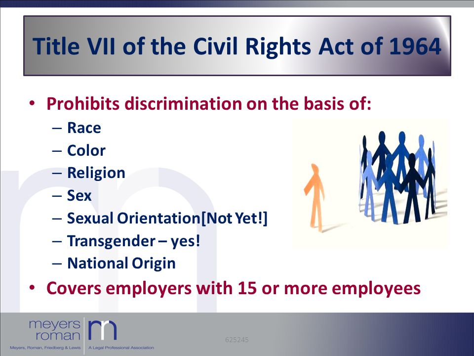 Title VII of the Civil Rights Act of 1964 Prohibits discrimination on the basis of: – Race – Color – Religion – Sex – Sexual Orientation[Not Yet!] – Transgender – yes.
