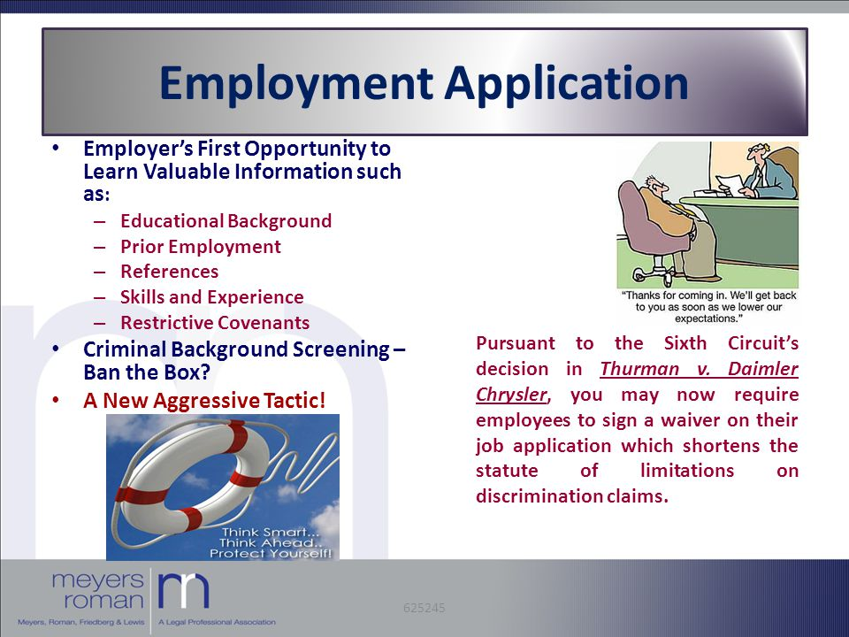 Employment Application Employer's First Opportunity to Learn Valuable Information such as : – Educational Background – Prior Employment – References – Skills and Experience – Restrictive Covenants Criminal Background Screening – Ban the Box.