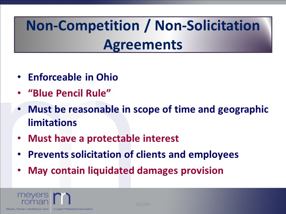 Non-Competition / Non-Solicitation Agreements Enforceable in Ohio Blue Pencil Rule Must be reasonable in scope of time and geographic limitations Must have a protectable interest Prevents solicitation of clients and employees May contain liquidated damages provision 625245