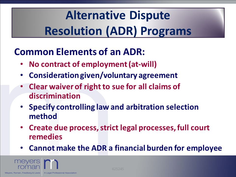 Alternative Dispute Resolution (ADR) Programs Common Elements of an ADR: No contract of employment (at-will) Consideration given/voluntary agreement Clear waiver of right to sue for all claims of discrimination Specify controlling law and arbitration selection method Create due process, strict legal processes, full court remedies Cannot make the ADR a financial burden for employee 625245