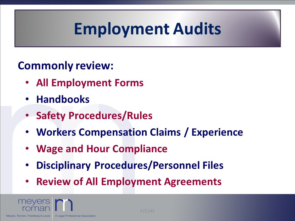 Employment Audits Commonly review: All Employment Forms Handbooks Safety Procedures/Rules Workers Compensation Claims / Experience Wage and Hour Compliance Disciplinary Procedures/Personnel Files Review of All Employment Agreements 625245