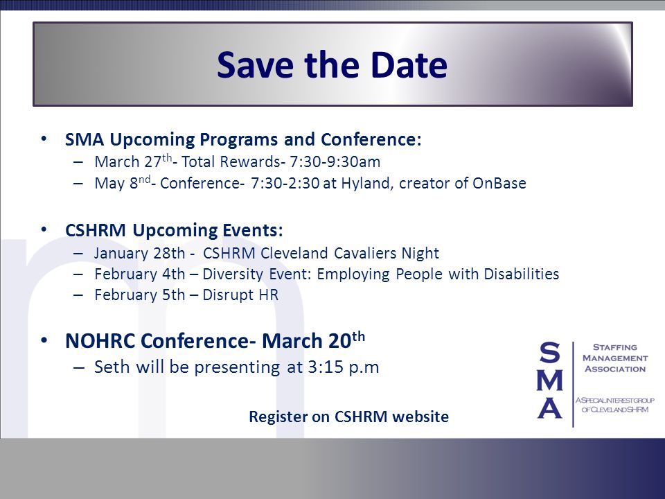 Save the Date SMA Upcoming Programs and Conference: – March 27 th - Total Rewards- 7:30-9:30am – May 8 nd - Conference- 7:30-2:30 at Hyland, creator of OnBase CSHRM Upcoming Events: – January 28th - CSHRM Cleveland Cavaliers Night – February 4th – Diversity Event: Employing People with Disabilities – February 5th – Disrupt HR NOHRC Conference- March 20 th – Seth will be presenting at 3:15 p.m Register on CSHRM website