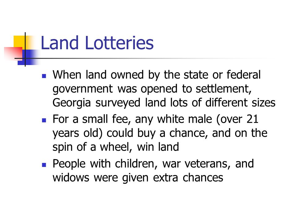 Land Lotteries When land owned by the state or federal government was opened to settlement, Georgia surveyed land lots of different sizes For a small fee, any white male (over 21 years old) could buy a chance, and on the spin of a wheel, win land People with children, war veterans, and widows were given extra chances