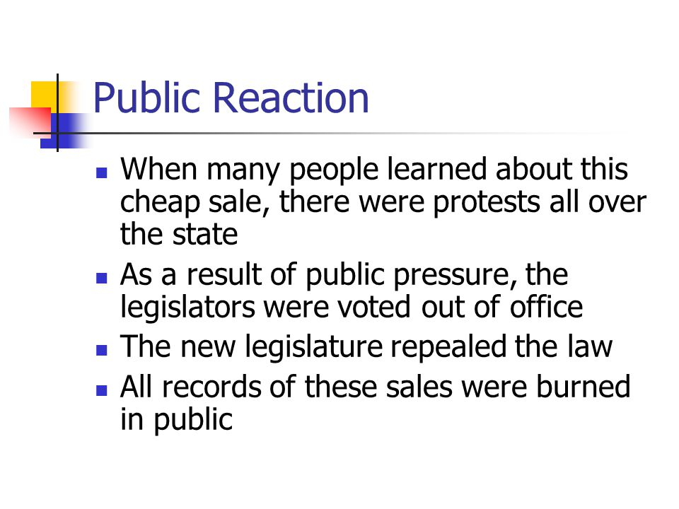 Public Reaction When many people learned about this cheap sale, there were protests all over the state As a result of public pressure, the legislators were voted out of office The new legislature repealed the law All records of these sales were burned in public