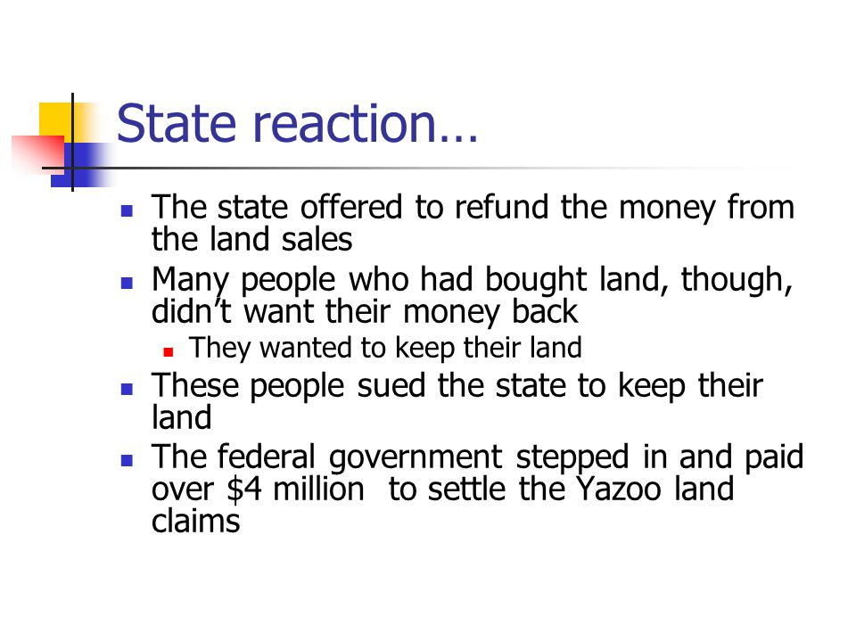 State reaction… The state offered to refund the money from the land sales Many people who had bought land, though, didn't want their money back They wanted to keep their land These people sued the state to keep their land The federal government stepped in and paid over $4 million to settle the Yazoo land claims