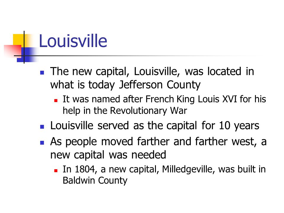 Louisville The new capital, Louisville, was located in what is today Jefferson County It was named after French King Louis XVI for his help in the Revolutionary War Louisville served as the capital for 10 years As people moved farther and farther west, a new capital was needed In 1804, a new capital, Milledgeville, was built in Baldwin County