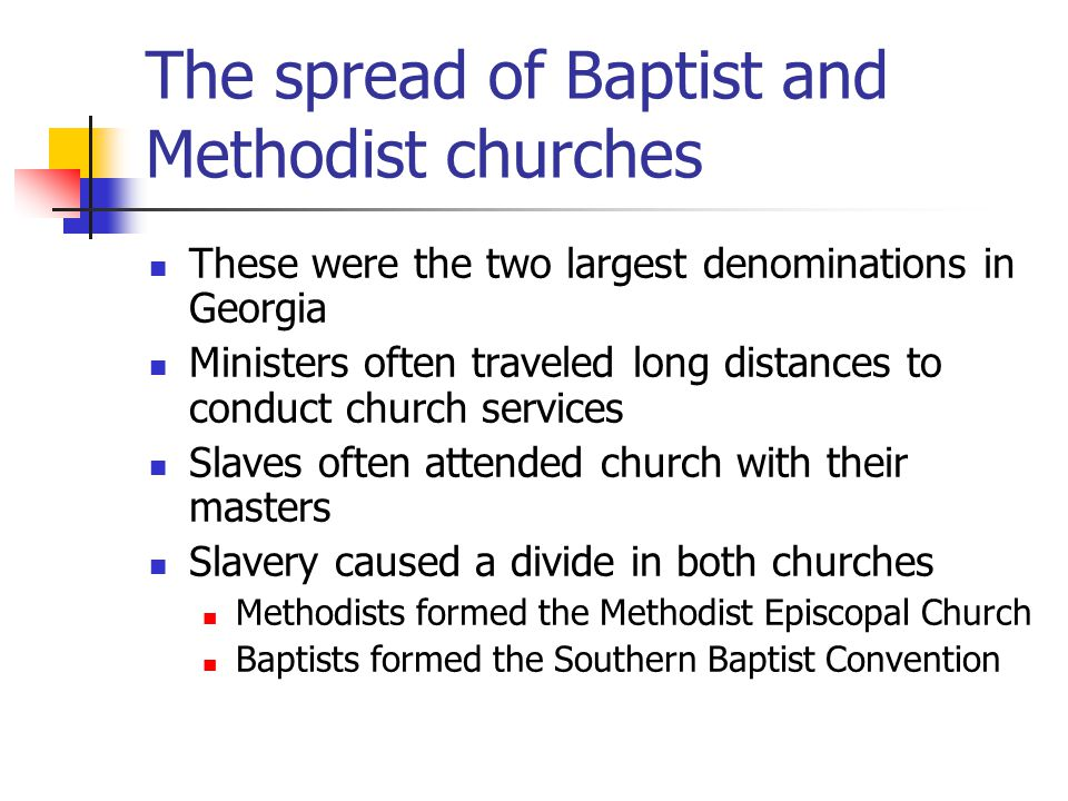 The spread of Baptist and Methodist churches These were the two largest denominations in Georgia Ministers often traveled long distances to conduct church services Slaves often attended church with their masters Slavery caused a divide in both churches Methodists formed the Methodist Episcopal Church Baptists formed the Southern Baptist Convention