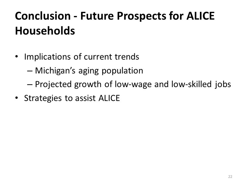 Conclusion - Future Prospects for ALICE Households Implications of current trends – Michigan's aging population – Projected growth of low-wage and low-skilled jobs Strategies to assist ALICE 22