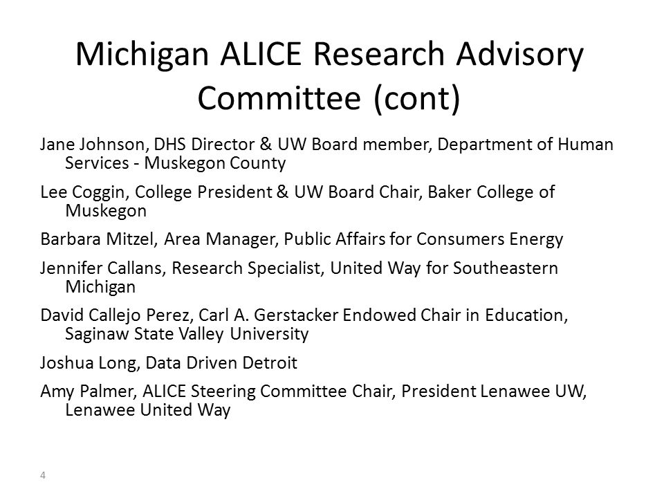 Michigan ALICE Research Advisory Committee (cont) Jane Johnson, DHS Director & UW Board member, Department of Human Services - Muskegon County Lee Coggin, College President & UW Board Chair, Baker College of Muskegon Barbara Mitzel, Area Manager, Public Affairs for Consumers Energy Jennifer Callans, Research Specialist, United Way for Southeastern Michigan David Callejo Perez, Carl A.