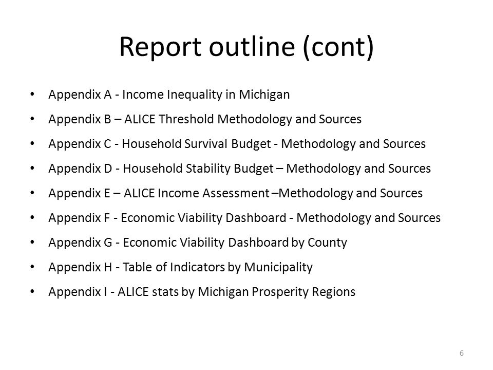 Report outline (cont) Appendix A - Income Inequality in Michigan Appendix B – ALICE Threshold Methodology and Sources Appendix C - Household Survival Budget - Methodology and Sources Appendix D - Household Stability Budget – Methodology and Sources Appendix E – ALICE Income Assessment –Methodology and Sources Appendix F - Economic Viability Dashboard - Methodology and Sources Appendix G - Economic Viability Dashboard by County Appendix H - Table of Indicators by Municipality Appendix I - ALICE stats by Michigan Prosperity Regions 6
