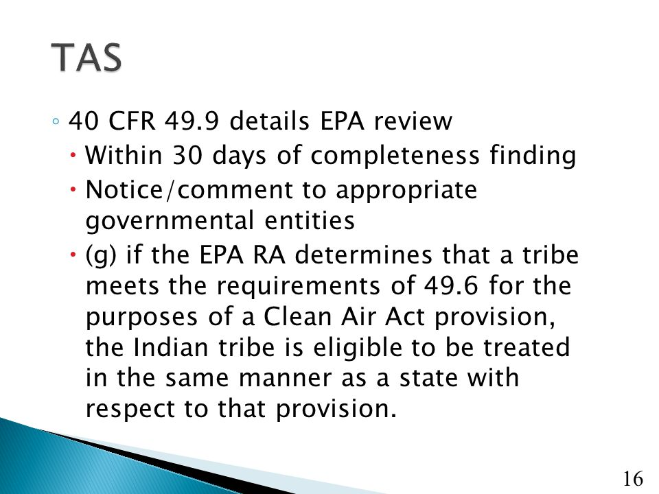 16 ◦ 40 CFR 49.9 details EPA review  Within 30 days of completeness finding  Notice/comment to appropriate governmental entities  (g) if the EPA RA determines that a tribe meets the requirements of 49.6 for the purposes of a Clean Air Act provision, the Indian tribe is eligible to be treated in the same manner as a state with respect to that provision.