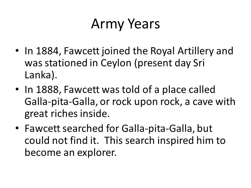 Army Years In 1884, Fawcett joined the Royal Artillery and was stationed in Ceylon (present day Sri Lanka).