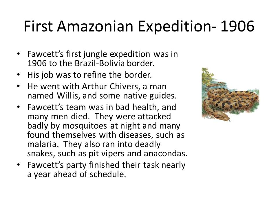 First Amazonian Expedition- 1906 Fawcett's first jungle expedition was in 1906 to the Brazil-Bolivia border.
