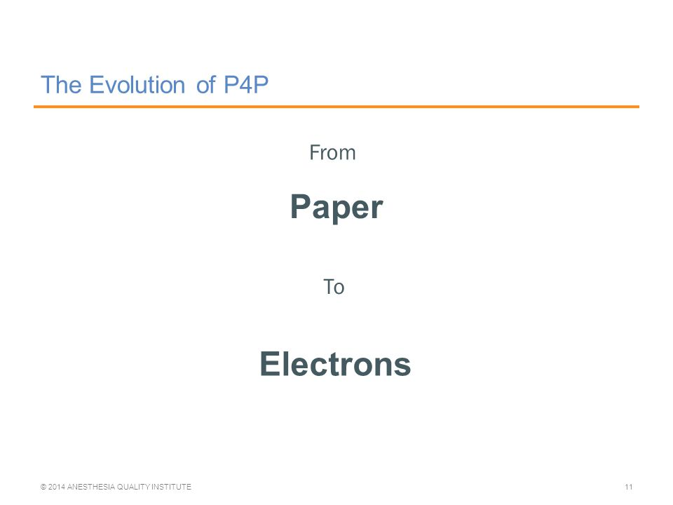 The Evolution of P4P Paper © 2014 ANESTHESIA QUALITY INSTITUTE11 From To Electrons