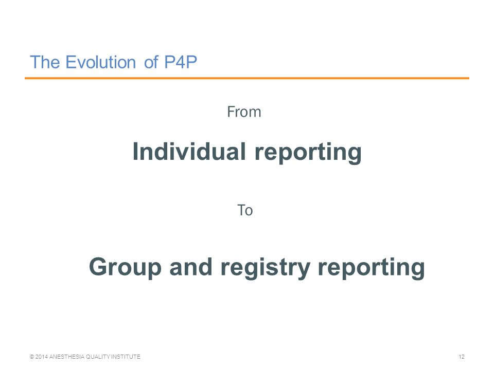 The Evolution of P4P Individual reporting © 2014 ANESTHESIA QUALITY INSTITUTE12 From To Group and registry reporting