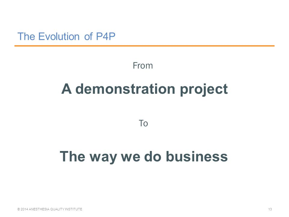The Evolution of P4P A demonstration project © 2014 ANESTHESIA QUALITY INSTITUTE13 From To The way we do business