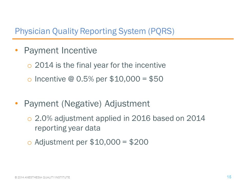 Physician Quality Reporting System (PQRS) Payment Incentive o 2014 is the final year for the incentive o Incentive @ 0.5% per $10,000 = $50 Payment (Negative) Adjustment o 2.0% adjustment applied in 2016 based on 2014 reporting year data o Adjustment per $10,000 = $200 15 © 2014 ANESTHESIA QUALITY INSTITUTE