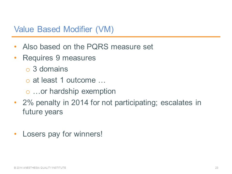 Value Based Modifier (VM) Also based on the PQRS measure set Requires 9 measures o 3 domains o at least 1 outcome … o …or hardship exemption 2% penalty in 2014 for not participating; escalates in future years Losers pay for winners.