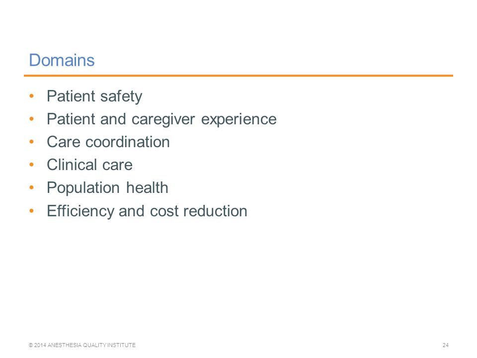 Domains Patient safety Patient and caregiver experience Care coordination Clinical care Population health Efficiency and cost reduction © 2014 ANESTHESIA QUALITY INSTITUTE24