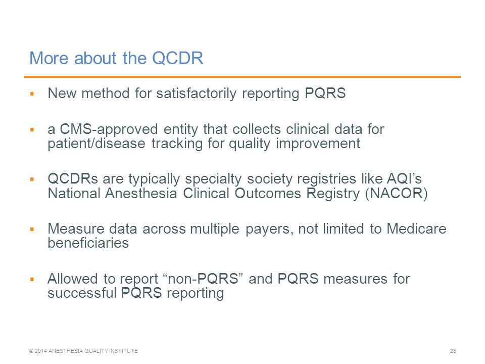  New method for satisfactorily reporting PQRS  a CMS-approved entity that collects clinical data for patient/disease tracking for quality improvement  QCDRs are typically specialty society registries like AQI's National Anesthesia Clinical Outcomes Registry (NACOR)  Measure data across multiple payers, not limited to Medicare beneficiaries  Allowed to report non-PQRS and PQRS measures for successful PQRS reporting More about the QCDR © 2014 ANESTHESIA QUALITY INSTITUTE26