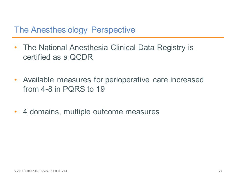 The Anesthesiology Perspective The National Anesthesia Clinical Data Registry is certified as a QCDR Available measures for perioperative care increased from 4-8 in PQRS to 19 4 domains, multiple outcome measures © 2014 ANESTHESIA QUALITY INSTITUTE29